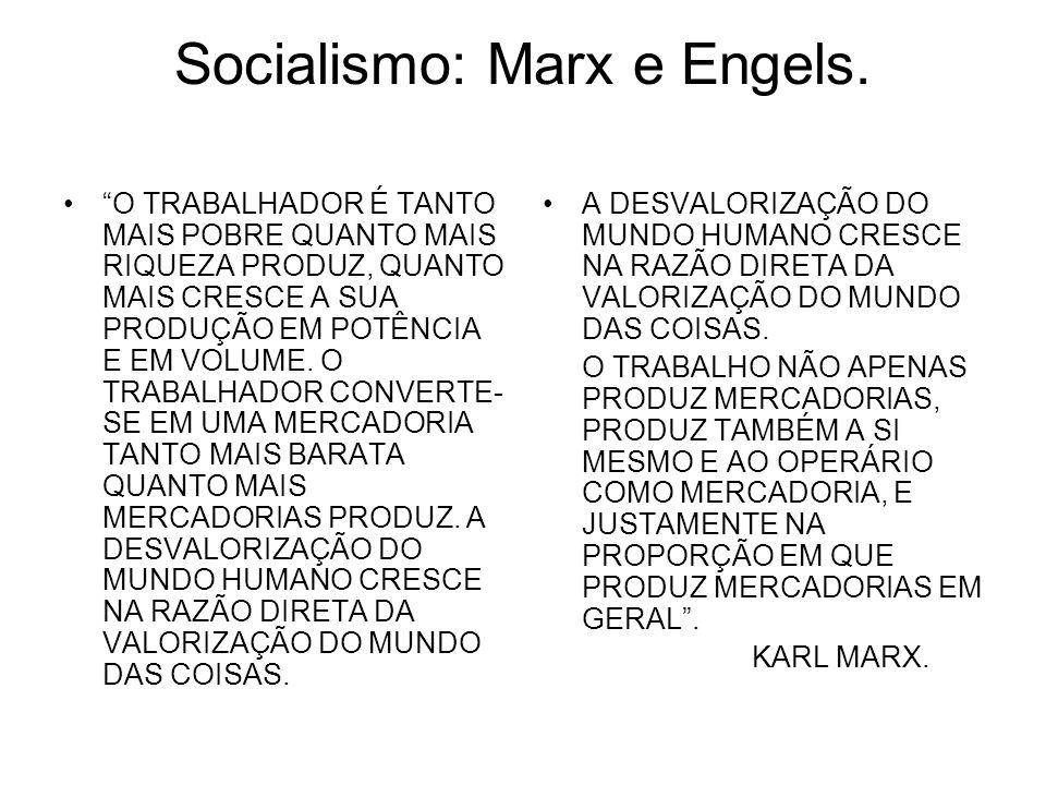 Socialismo: Marx e Engels. O TRABALHADOR É TANTO MAIS POBRE QUANTO MAIS RIQUEZA PRODUZ, QUANTO MAIS CRESCE A SUA PRODUÇÃO EM POTÊNCIA E EM VOLUME. O T