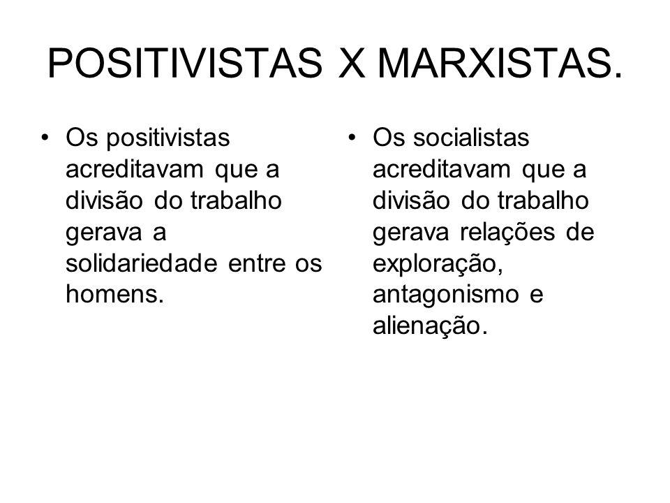 POSITIVISTAS X MARXISTAS. Os positivistas acreditavam que a divisão do trabalho gerava a solidariedade entre os homens. Os socialistas acreditavam que