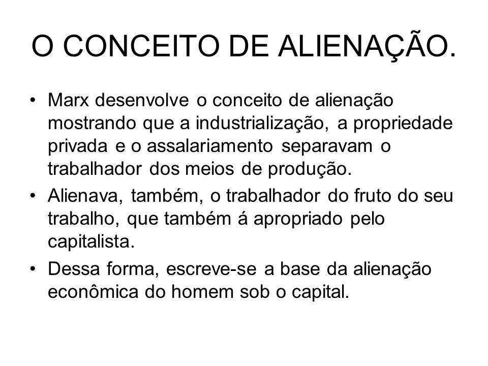 O CONCEITO DE ALIENAÇÃO. Marx desenvolve o conceito de alienação mostrando que a industrialização, a propriedade privada e o assalariamento separavam
