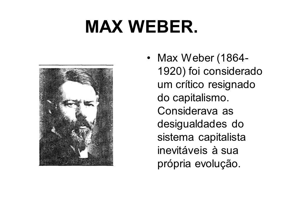 MAX WEBER. Max Weber (1864- 1920) foi considerado um crítico resignado do capitalismo. Considerava as desigualdades do sistema capitalista inevitáveis