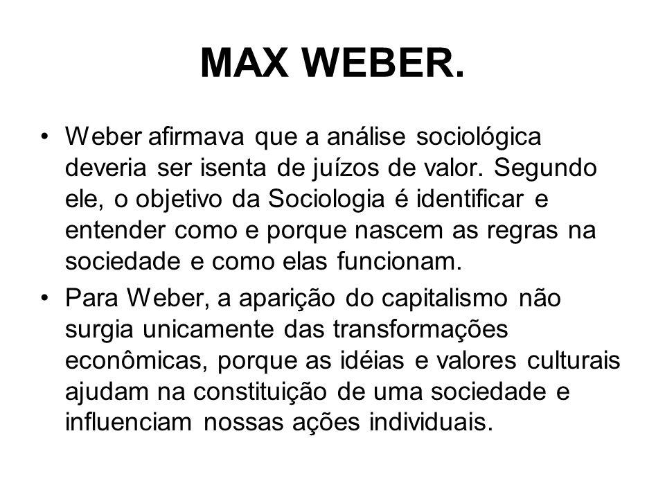 MAX WEBER. Weber afirmava que a análise sociológica deveria ser isenta de juízos de valor. Segundo ele, o objetivo da Sociologia é identificar e enten