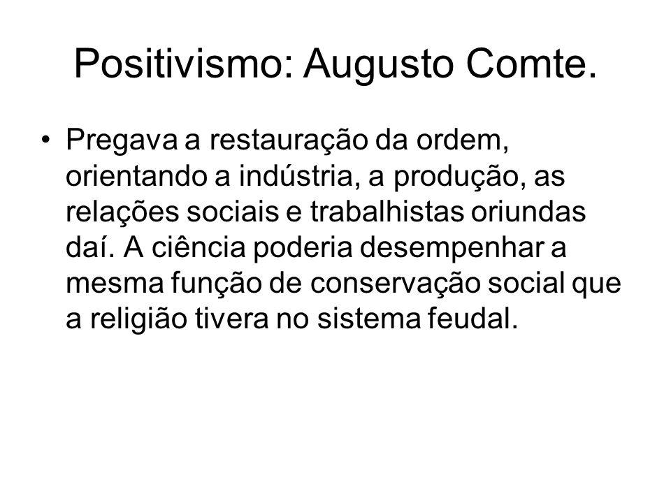 Positivismo: Augusto Comte. Pregava a restauração da ordem, orientando a indústria, a produção, as relações sociais e trabalhistas oriundas daí. A ciê
