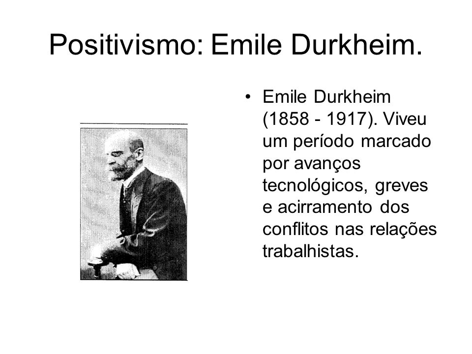 Positivismo: Emile Durkheim. Emile Durkheim (1858 - 1917). Viveu um período marcado por avanços tecnológicos, greves e acirramento dos conflitos nas r