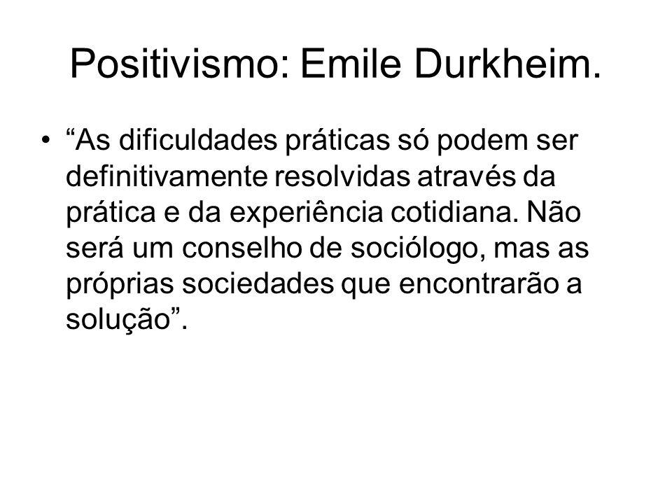 Positivismo: Emile Durkheim. As dificuldades práticas só podem ser definitivamente resolvidas através da prática e da experiência cotidiana. Não será