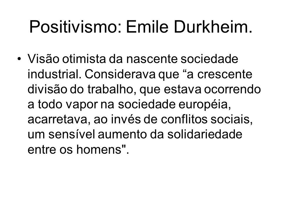 Positivismo: Emile Durkheim. Visão otimista da nascente sociedade industrial. Considerava que a crescente divisão do trabalho, que estava ocorrendo a
