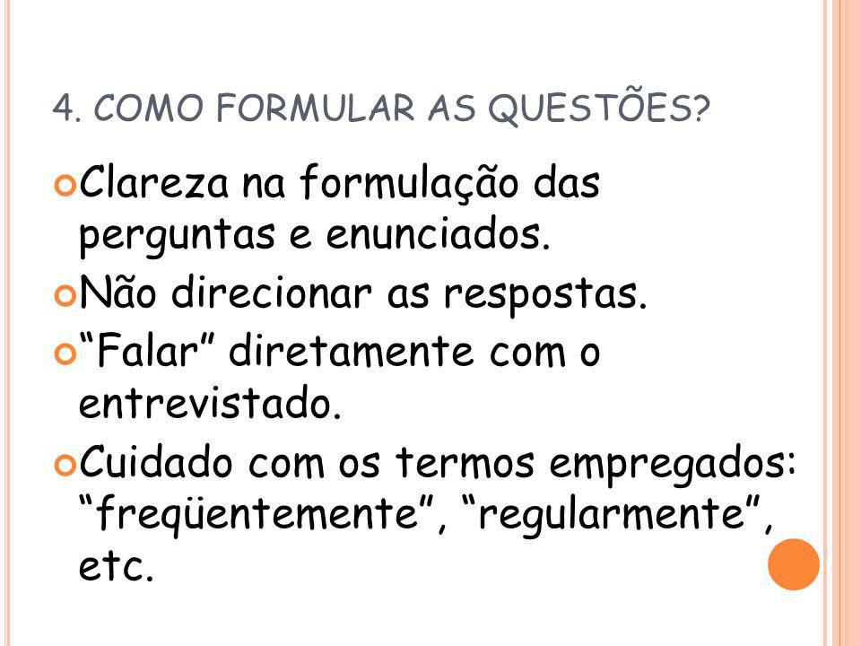 4. COMO FORMULAR AS QUESTÕES? Clareza na formulação das perguntas e enunciados. Não direcionar as respostas. Falar diretamente com o entrevistado. Cui