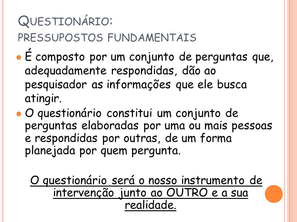 Q UESTIONÁRIO : PRESSUPOSTOS FUNDAMENTAIS l É composto por um conjunto de perguntas que, adequadamente respondidas, dão ao pesquisador as informações