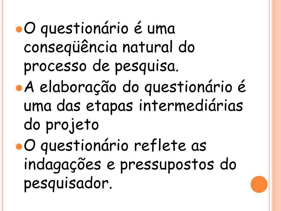 l O questionário é uma conseqüência natural do processo de pesquisa. l A elaboração do questionário é uma das etapas intermediárias do projeto l O que