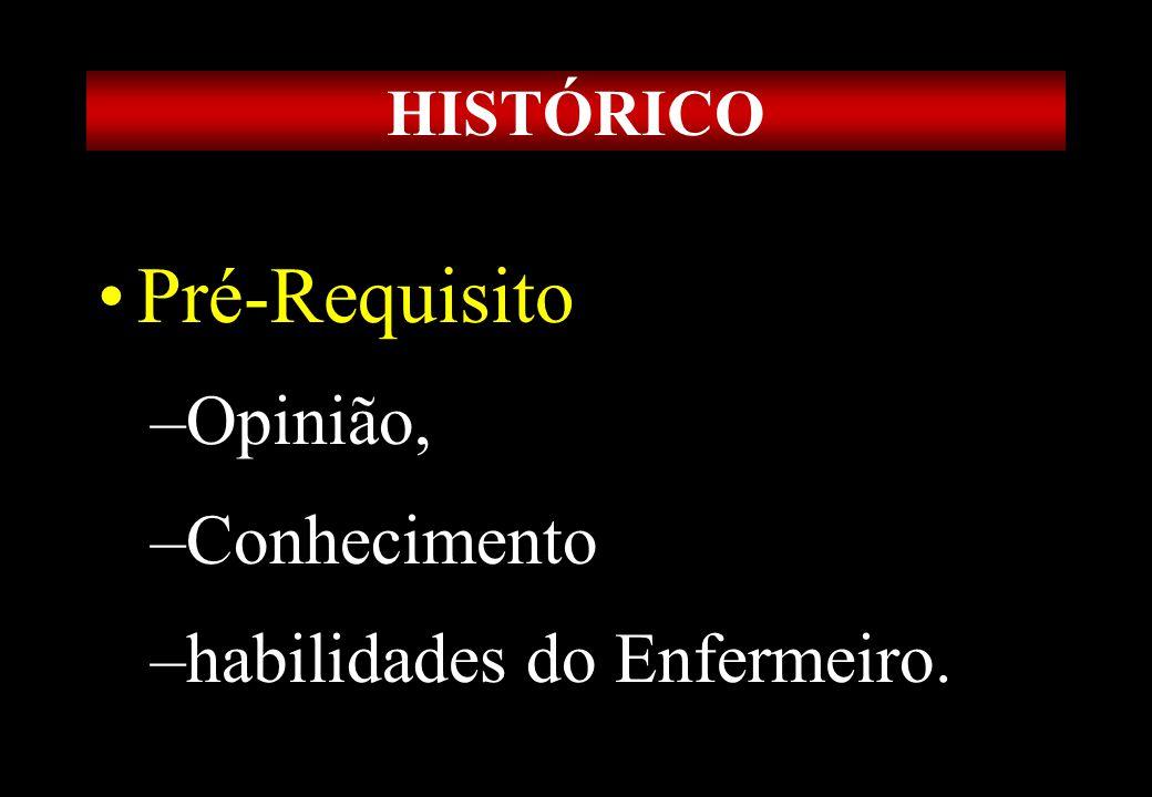 Prof MS Creto Valdivino e Silva HISTÓRICO Pré-Requisito –Opinião, –Conhecimento –habilidades do Enfermeiro.