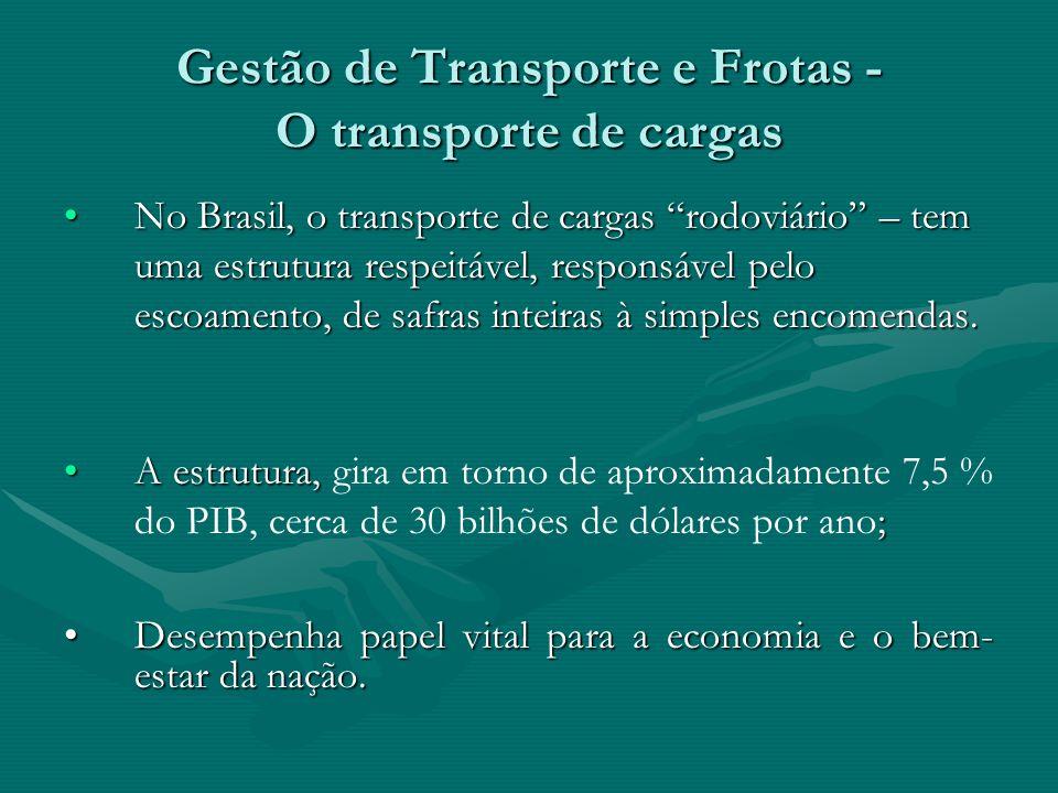 Gestão de Transporte e Frotas - O transporte de cargas No Brasil, o transporte de cargas rodoviário – tem uma estrutura respeitável, responsável pelo