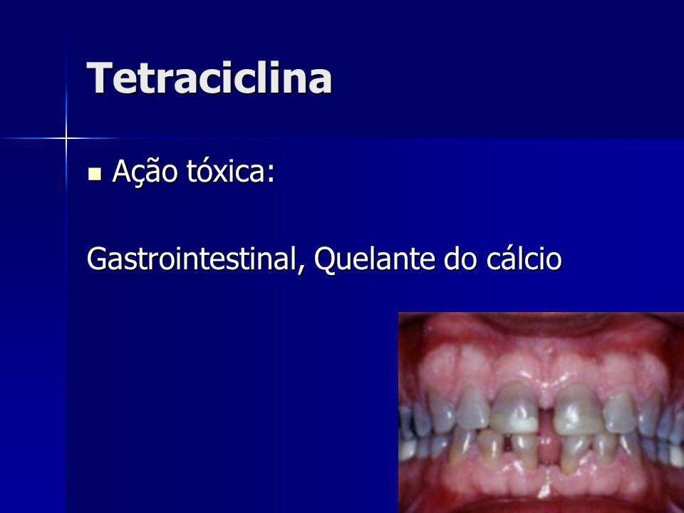 Tetraciclina Ação tóxica: Ação tóxica: Gastrointestinal, Quelante do cálcio