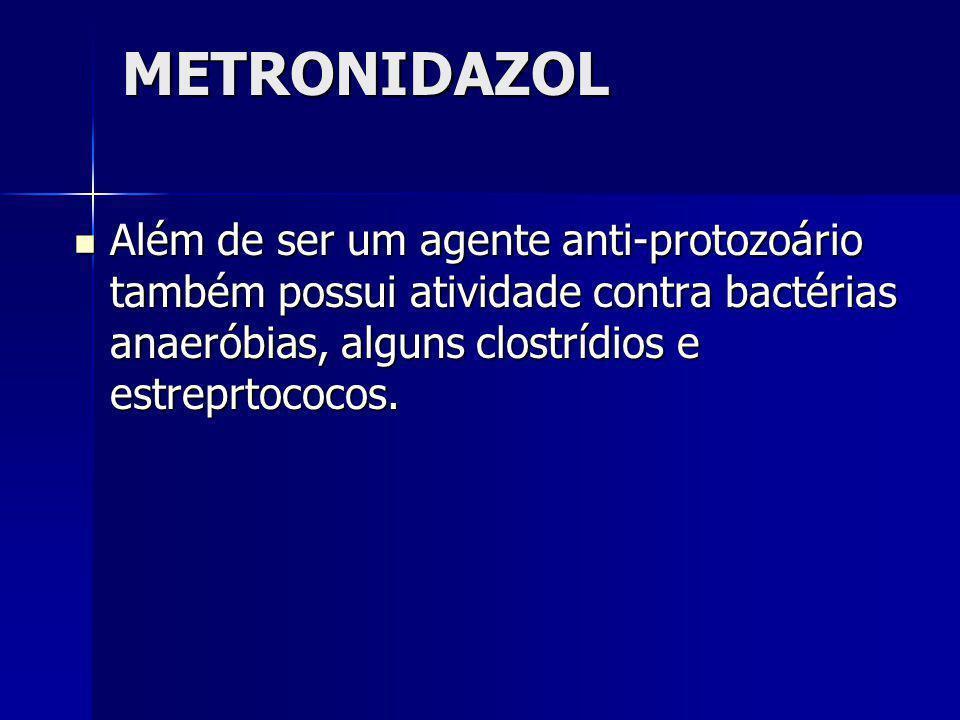 METRONIDAZOL Além de ser um agente anti-protozoário também possui atividade contra bactérias anaeróbias, alguns clostrídios e estreprtococos. Além de