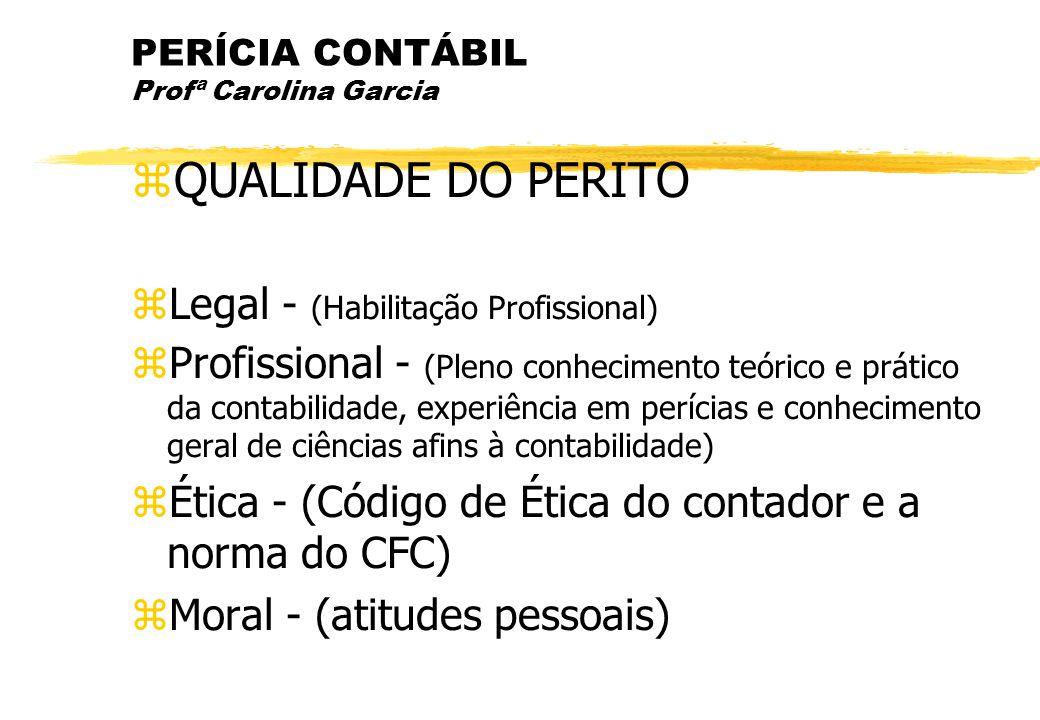 PERÍCIA CONTÁBIL Profª Carolina Garcia QUALIDADE DO PERITO Legal - (Habilitação Profissional) Profissional - (Pleno conhecimento teórico e prático da