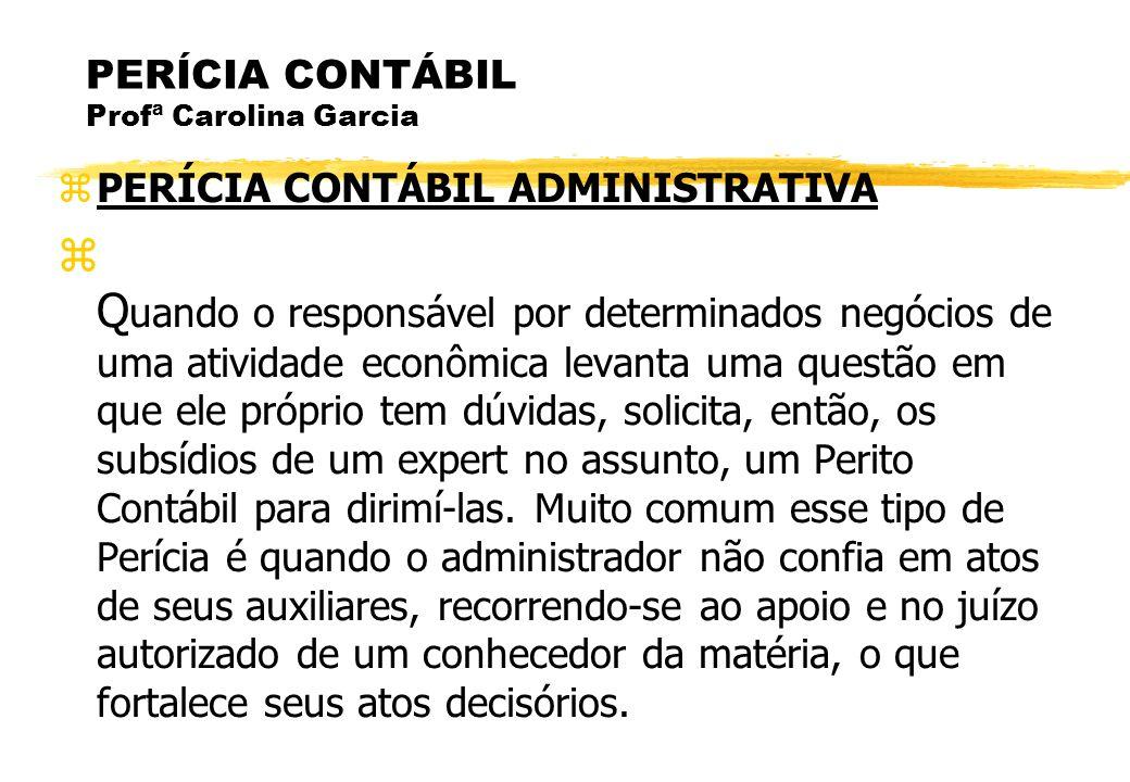 PERÍCIA CONTÁBIL Profª Carolina Garcia PERÍCIA CONTÁBIL ADMINISTRATIVA Q uando o responsável por determinados negócios de uma atividade econômica leva