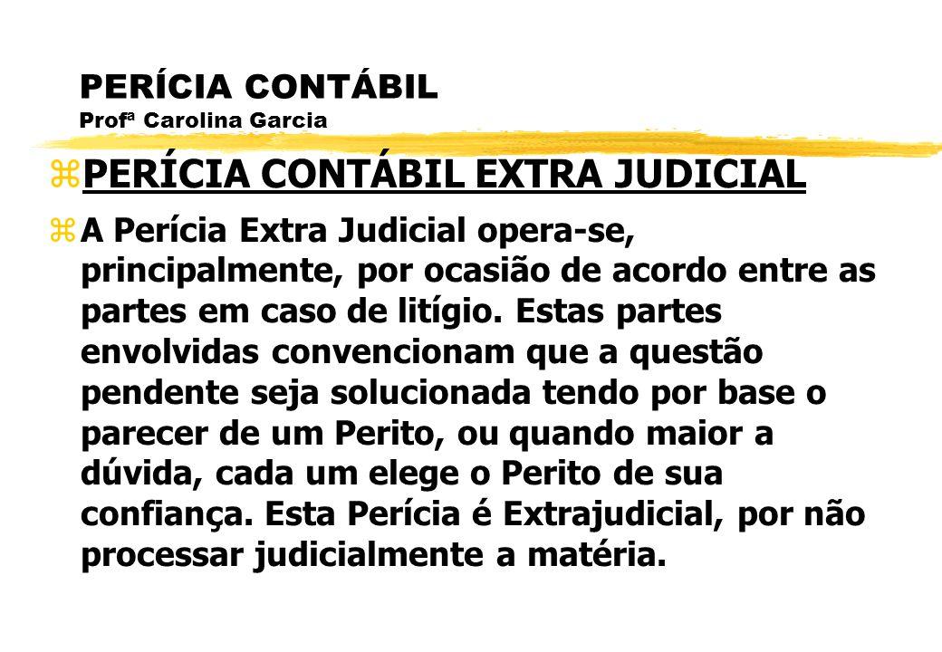 PERÍCIA CONTÁBIL Profª Carolina Garcia PERÍCIA CONTÁBIL EXTRA JUDICIAL A Perícia Extra Judicial opera-se, principalmente, por ocasião de acordo entre