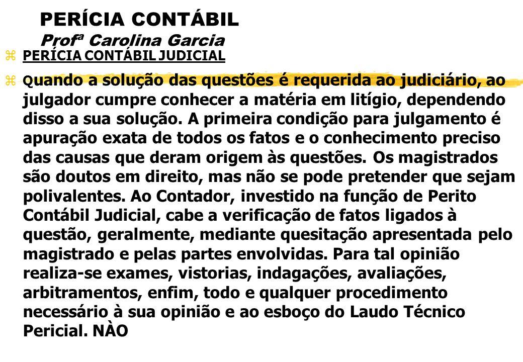 PERÍCIA CONTÁBIL Profª Carolina Garcia PERÍCIA CONTÁBIL JUDICIAL Q uando a solução das questões é requerida ao judiciário, ao julgador cumpre conhecer