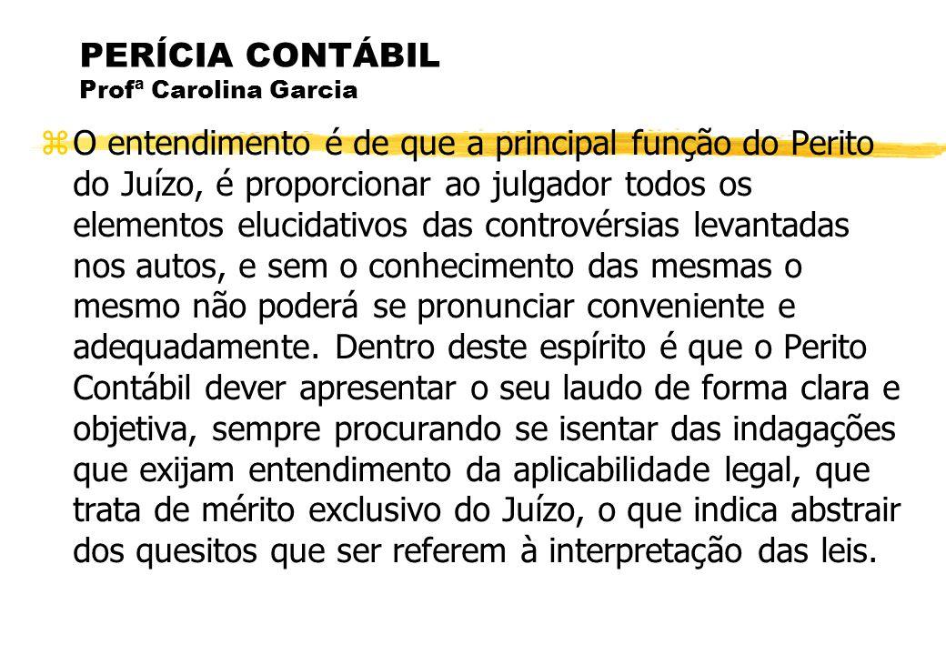 PERÍCIA CONTÁBIL Profª Carolina Garcia O entendimento é de que a principal função do Perito do Juízo, é proporcionar ao julgador todos os elementos el