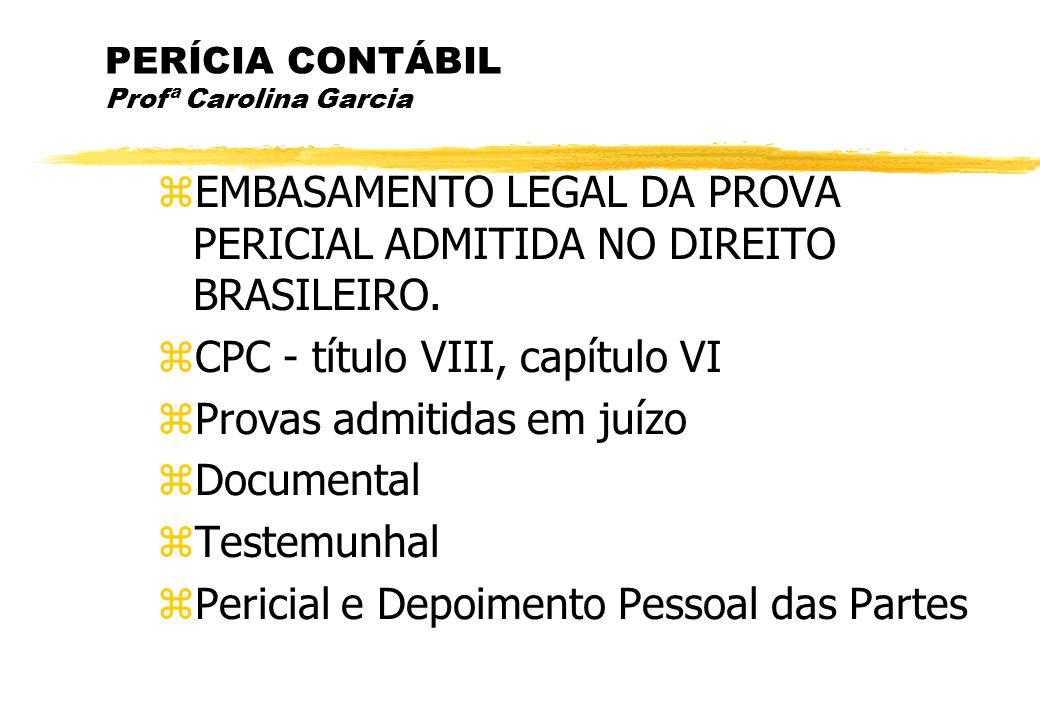PERÍCIA CONTÁBIL Profª Carolina Garcia EMBASAMENTO LEGAL DA PROVA PERICIAL ADMITIDA NO DIREITO BRASILEIRO. CPC - título VIII, capítulo VI Provas admit