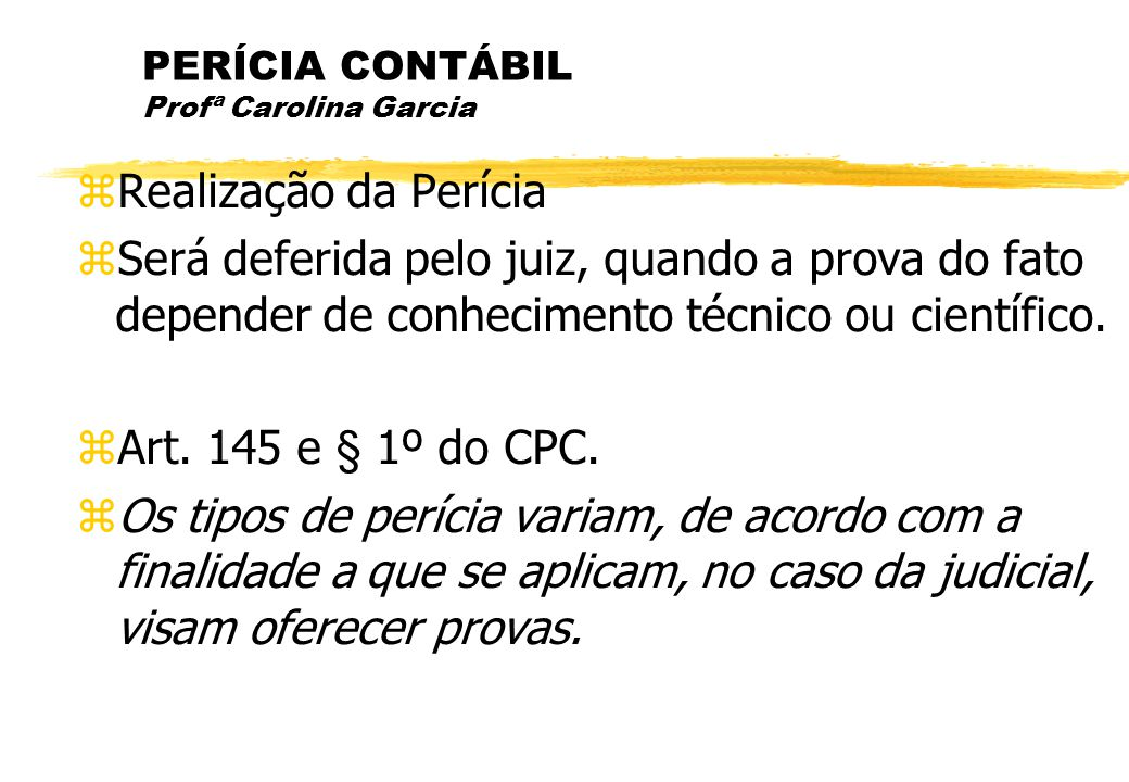 PERÍCIA CONTÁBIL Profª Carolina Garcia Realização da Perícia Será deferida pelo juiz, quando a prova do fato depender de conhecimento técnico ou cient