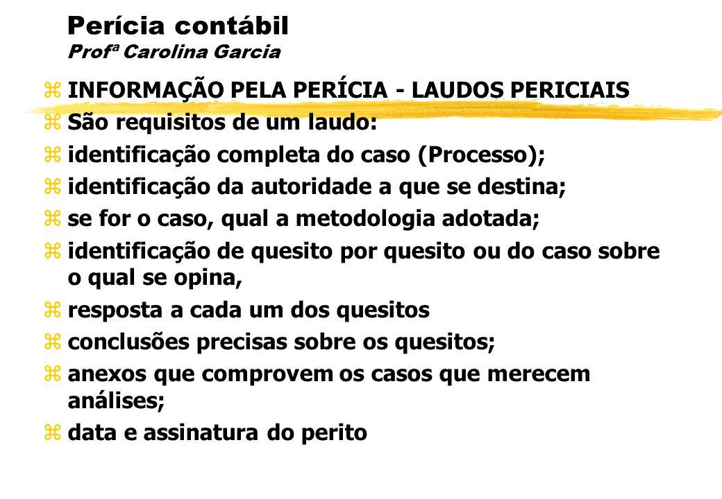 Perícia contábil Profª Carolina Garcia INFORMAÇÃO PELA PERÍCIA - LAUDOS PERICIAIS São requisitos de um laudo: identificação completa do caso (Processo