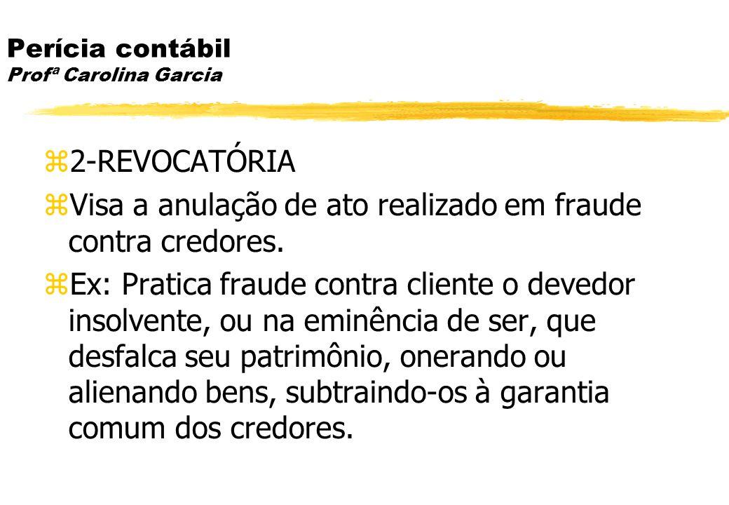Perícia contábil Profª Carolina Garcia 2-REVOCATÓRIA Visa a anulação de ato realizado em fraude contra credores. Ex: Pratica fraude contra cliente o d
