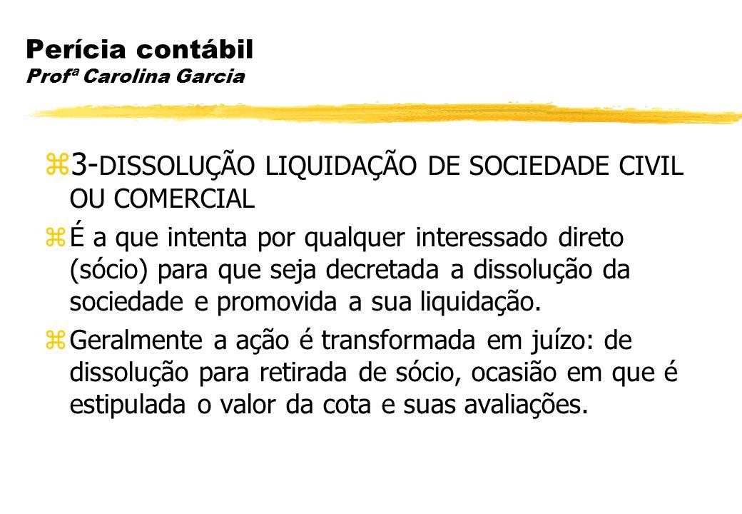 Perícia contábil Profª Carolina Garcia 3- DISSOLUÇÃO LIQUIDAÇÃO DE SOCIEDADE CIVIL OU COMERCIAL É a que intenta por qualquer interessado direto (sócio