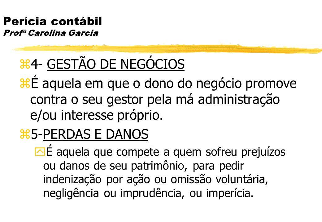 Perícia contábil Profª Carolina Garcia 4- GESTÃO DE NEGÓCIOS É aquela em que o dono do negócio promove contra o seu gestor pela má administração e/ou