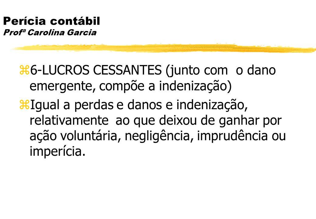 Perícia contábil Profª Carolina Garcia 6-LUCROS CESSANTES (junto com o dano emergente, compõe a indenização) Igual a perdas e danos e indenização, rel