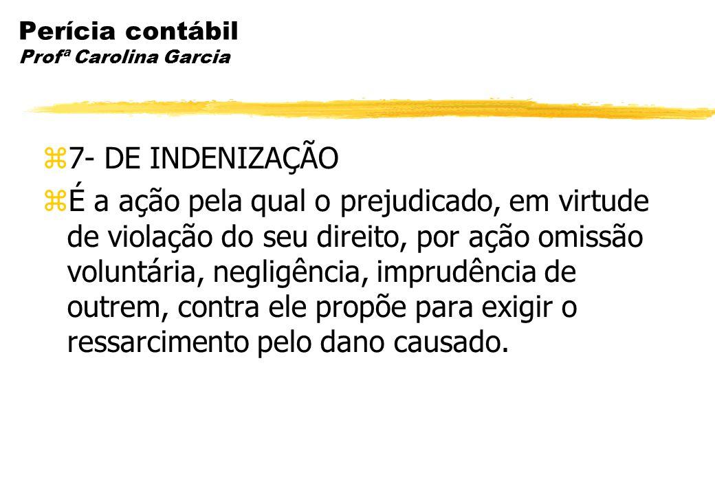 Perícia contábil Profª Carolina Garcia 7- DE INDENIZAÇÃO É a ação pela qual o prejudicado, em virtude de violação do seu direito, por ação omissão vol