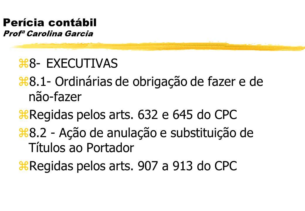 Perícia contábil Profª Carolina Garcia 8- EXECUTIVAS 8.1- Ordinárias de obrigação de fazer e de não-fazer Regidas pelos arts. 632 e 645 do CPC 8.2 - A
