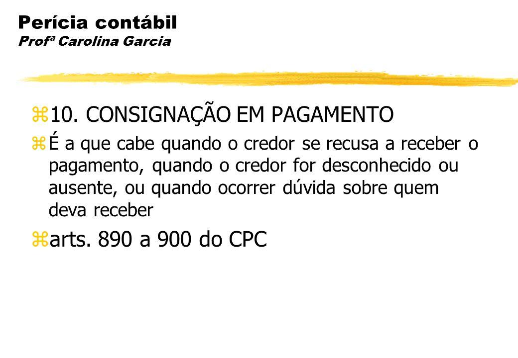 Perícia contábil Profª Carolina Garcia 10. CONSIGNAÇÃO EM PAGAMENTO É a que cabe quando o credor se recusa a receber o pagamento, quando o credor for