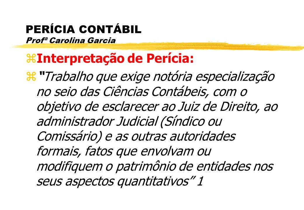 PERÍCIA CONTÁBIL Profª Carolina Garcia Interpretação de Perícia: Trabalho que exige notória especialização no seio das Ciências Contábeis, com o objet