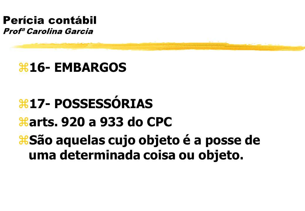 Perícia contábil Profª Carolina Garcia 16- EMBARGOS 17- POSSESSÓRIAS arts. 920 a 933 do CPC São aquelas cujo objeto é a posse de uma determinada coisa