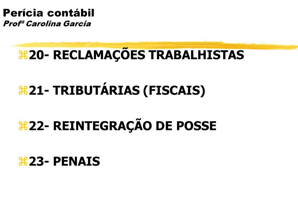 Perícia contábil Profª Carolina Garcia 20- RECLAMAÇÕES TRABALHISTAS 21- TRIBUTÁRIAS (FISCAIS) 22- REINTEGRAÇÃO DE POSSE 23- PENAIS