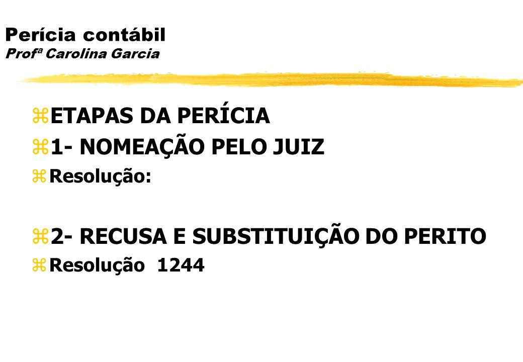 Perícia contábil Profª Carolina Garcia ETAPAS DA PERÍCIA 1- NOMEAÇÃO PELO JUIZ Resolução: 2- RECUSA E SUBSTITUIÇÃO DO PERITO Resolução 1244