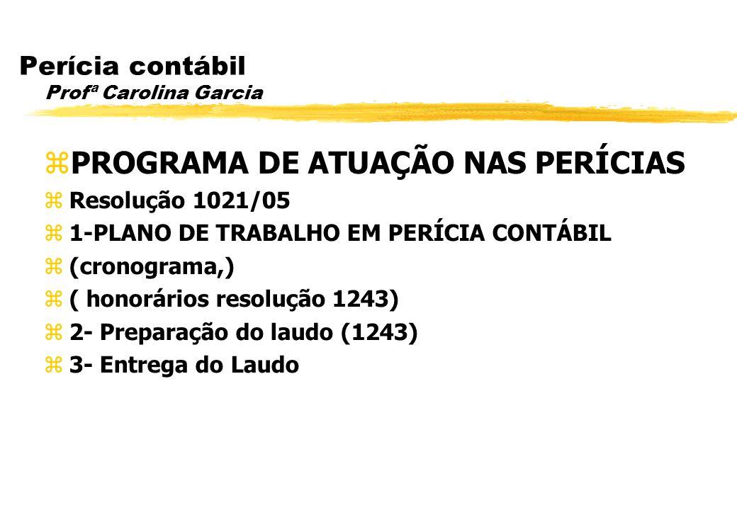 Perícia contábil Profª Carolina Garcia PROGRAMA DE ATUAÇÃO NAS PERÍCIAS Resolução 1021/05 1-PLANO DE TRABALHO EM PERÍCIA CONTÁBIL (cronograma,) ( hono