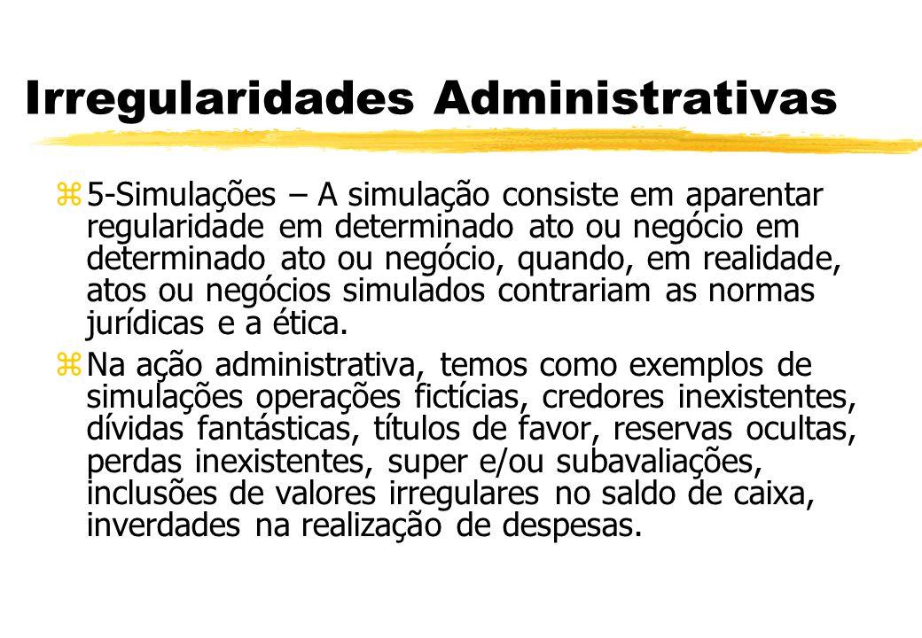 Irregularidades Administrativas 5-Simulações – A simulação consiste em aparentar regularidade em determinado ato ou negócio em determinado ato ou negó