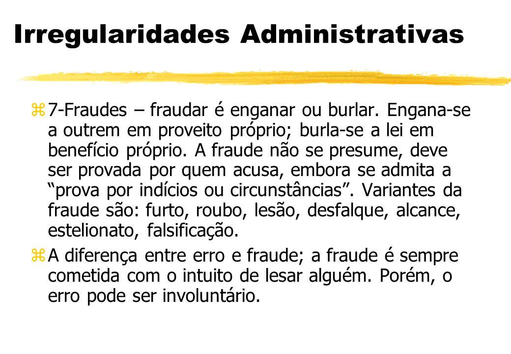 Irregularidades Administrativas 7-Fraudes – fraudar é enganar ou burlar. Engana-se a outrem em proveito próprio; burla-se a lei em benefício próprio.