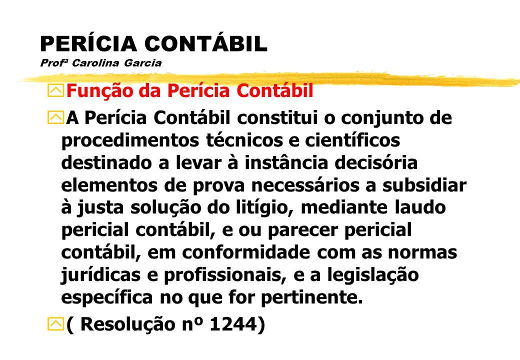 PERÍCIA CONTÁBIL Profª Carolina Garcia Função da Perícia Contábil A Perícia Contábil constitui o conjunto de procedimentos técnicos e científicos dest