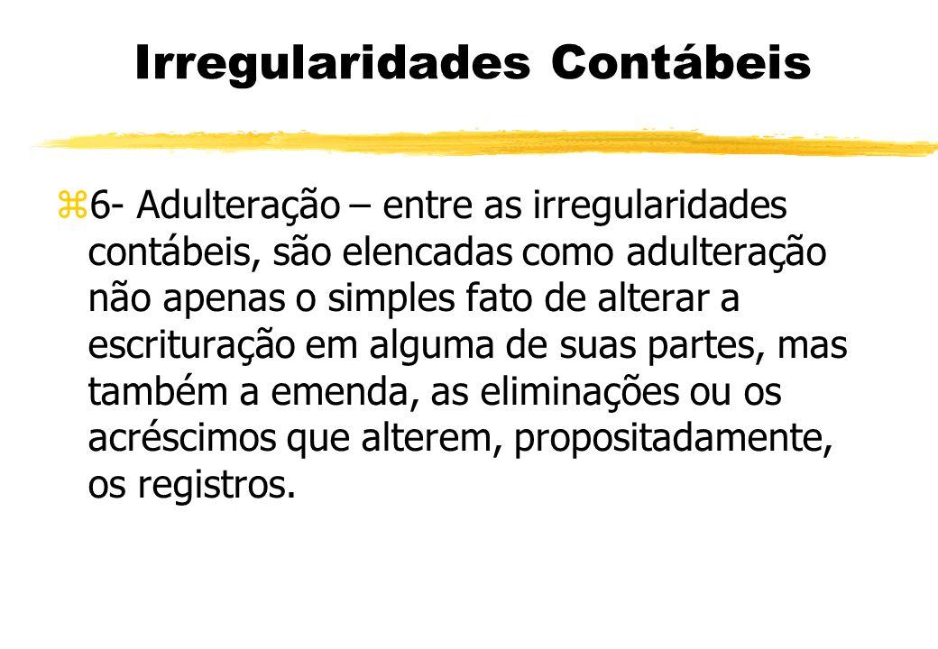 Irregularidades Contábeis 6- Adulteração – entre as irregularidades contábeis, são elencadas como adulteração não apenas o simples fato de alterar a e