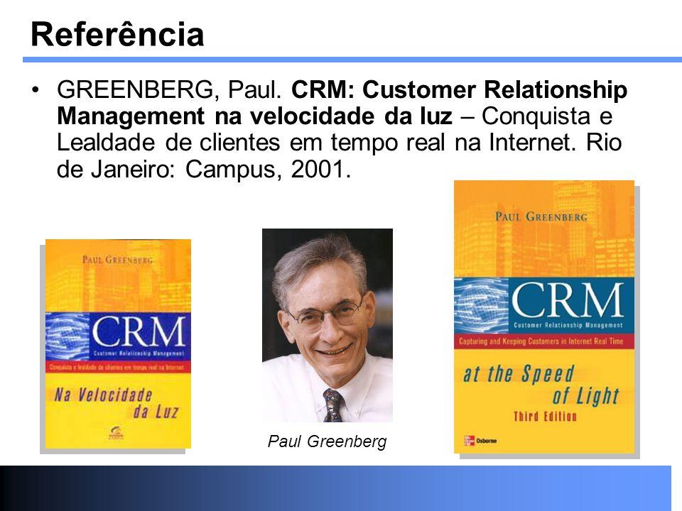 Referência GREENBERG, Paul. CRM: Customer Relationship Management na velocidade da luz – Conquista e Lealdade de clientes em tempo real na Internet. R
