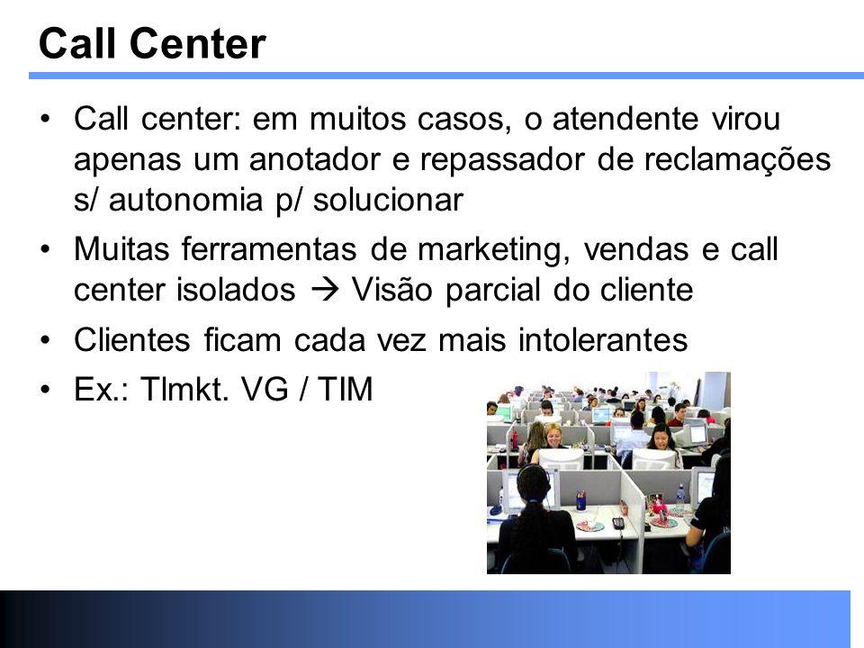 Call center: em muitos casos, o atendente virou apenas um anotador e repassador de reclamações s/ autonomia p/ solucionar Muitas ferramentas de market