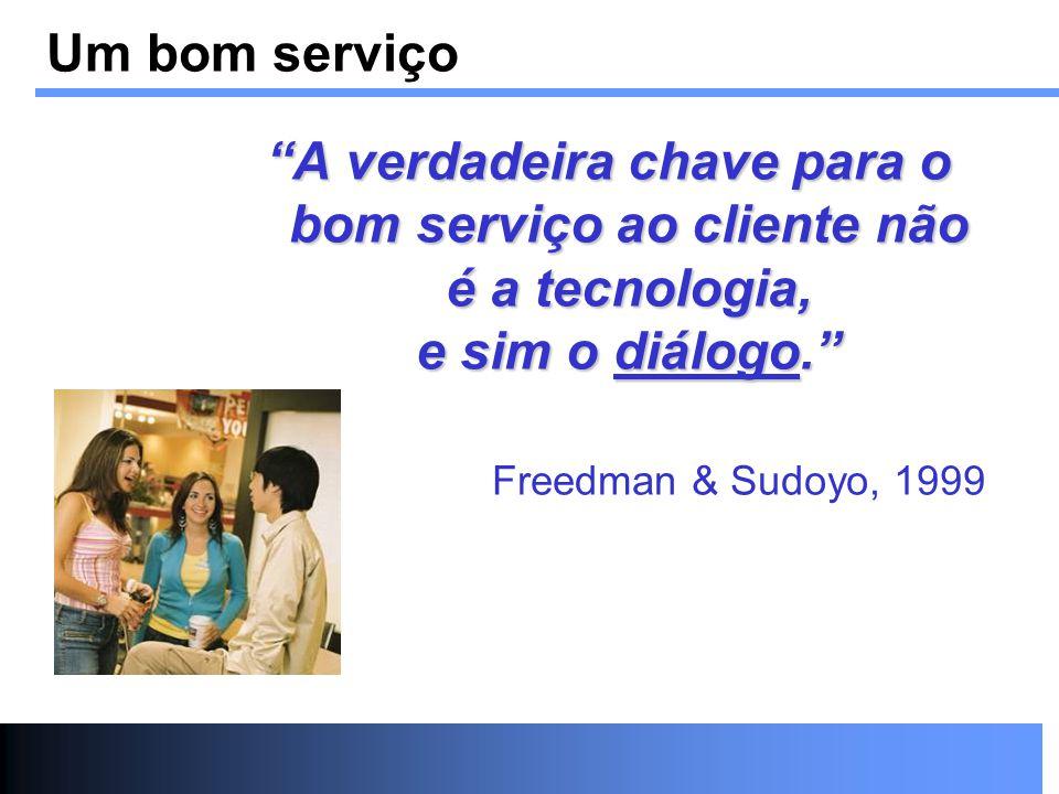 Um bom serviço A verdadeira chave para o bom serviço ao cliente não é a tecnologia, e sim o diálogo. Freedman & Sudoyo, 1999