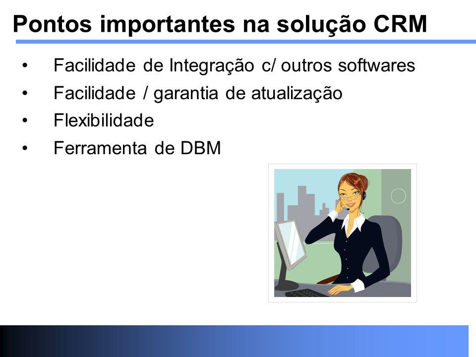 Facilidade de Integração c/ outros softwares Facilidade / garantia de atualização Flexibilidade Ferramenta de DBM Pontos importantes na solução CRM