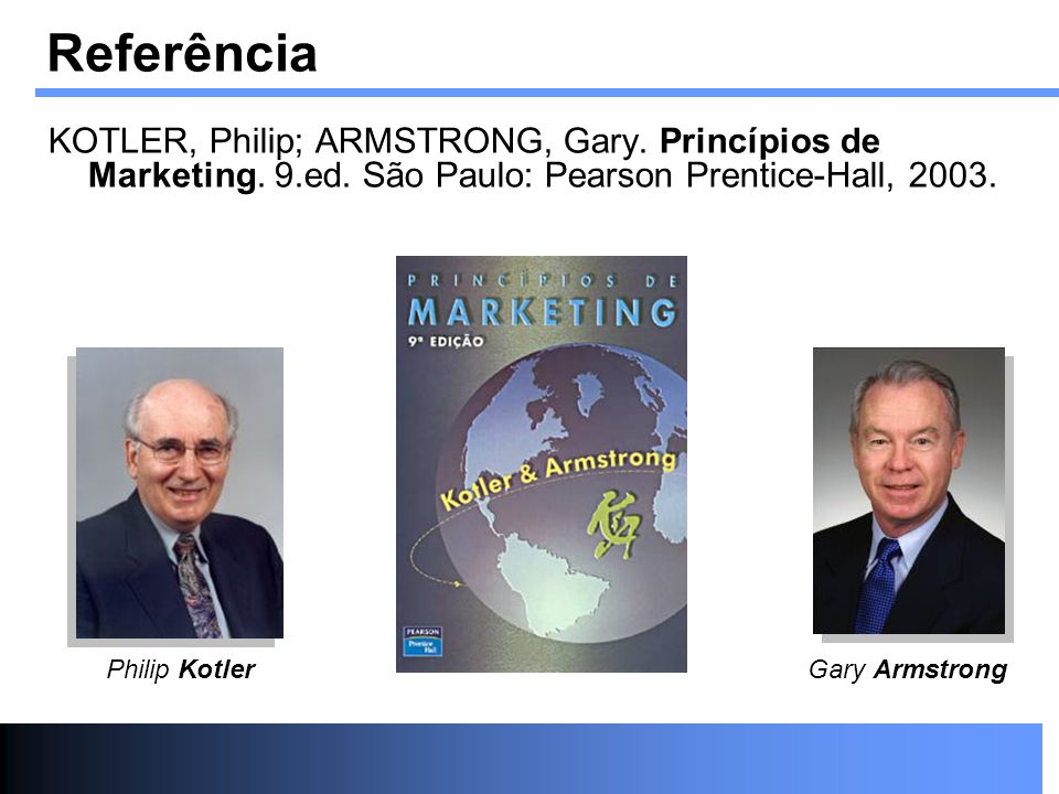 Referência KOTLER, Philip; ARMSTRONG, Gary. Princípios de Marketing. 9.ed. São Paulo: Pearson Prentice-Hall, 2003. Philip KotlerGary Armstrong