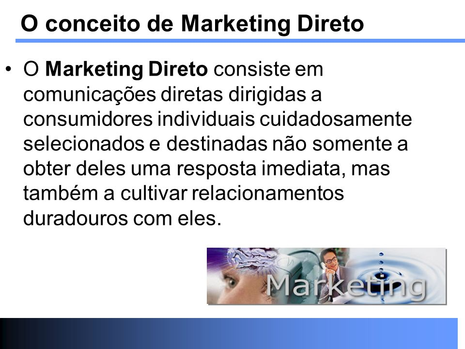 O Marketing Direto consiste em comunicações diretas dirigidas a consumidores individuais cuidadosamente selecionados e destinadas não somente a obter