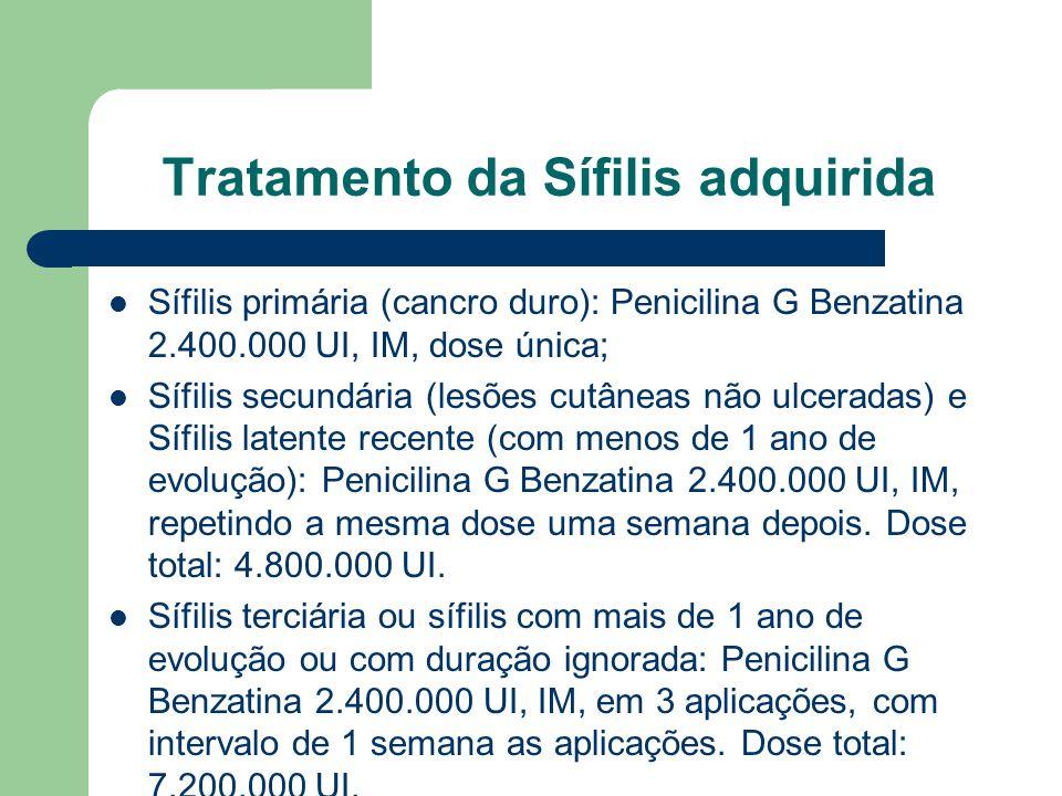 Tratamento da Sífilis adquirida Sífilis primária (cancro duro): Penicilina G Benzatina 2.400.000 UI, IM, dose única; Sífilis secundária (lesões cutâneas não ulceradas) e Sífilis latente recente (com menos de 1 ano de evolução): Penicilina G Benzatina 2.400.000 UI, IM, repetindo a mesma dose uma semana depois.