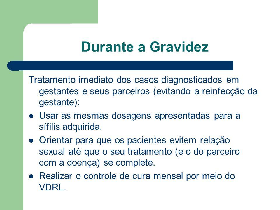 Durante a Gravidez Tratamento imediato dos casos diagnosticados em gestantes e seus parceiros (evitando a reinfecção da gestante): Usar as mesmas dosagens apresentadas para a sífilis adquirida.