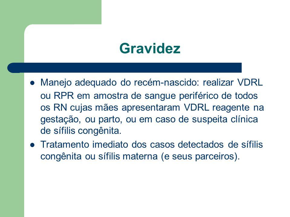 Gravidez Manejo adequado do recém-nascido: realizar VDRL ou RPR em amostra de sangue periférico de todos os RN cujas mães apresentaram VDRL reagente na gestação, ou parto, ou em caso de suspeita clínica de sífilis congênita.