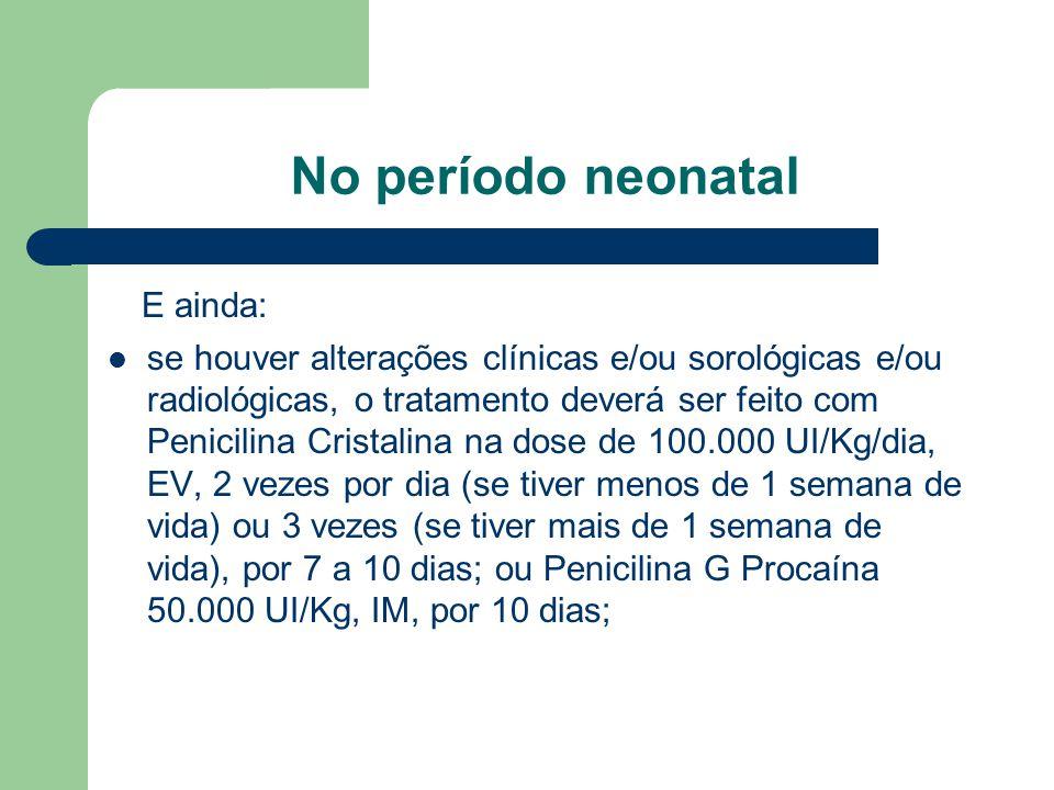 No período neonatal E ainda: se houver alterações clínicas e/ou sorológicas e/ou radiológicas, o tratamento deverá ser feito com Penicilina Cristalina na dose de 100.000 UI/Kg/dia, EV, 2 vezes por dia (se tiver menos de 1 semana de vida) ou 3 vezes (se tiver mais de 1 semana de vida), por 7 a 10 dias; ou Penicilina G Procaína 50.000 UI/Kg, IM, por 10 dias;